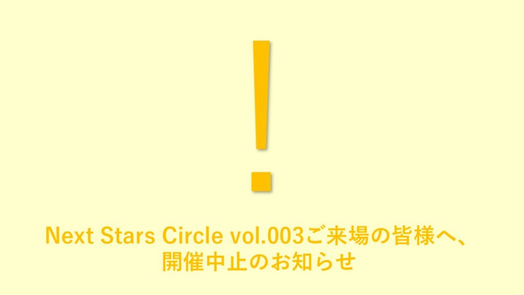 Next Stars Circle vol.003ご来場の皆様へ、開催中止のお知らせ